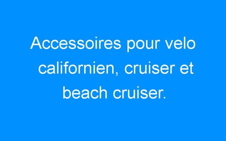 Accessoires pour velo californien, cruiser et beach cruiser.