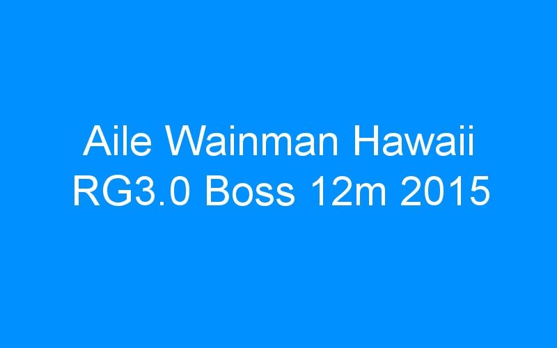 Aile Wainman Hawaii RG3.0 Boss 12m 2015