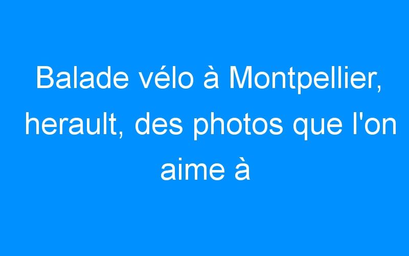 Balade vélo à Montpellier, herault, des photos que l'on aime à revoire… venez nombreux!