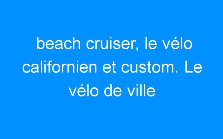 beach cruiser, le vélo californien et custom. Le vélo de ville alliant confort et excentricité : trés tendance