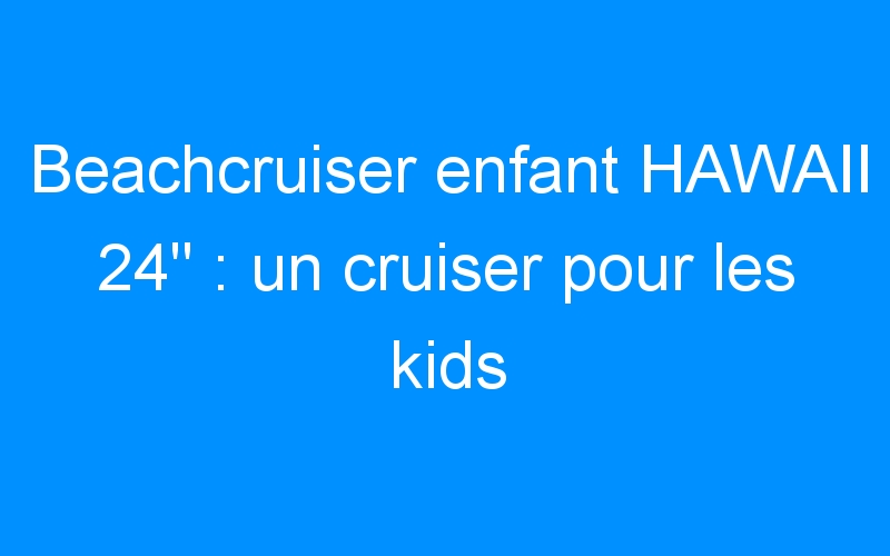 Beachcruiser enfant HAWAII 24″ : un cruiser pour les kids