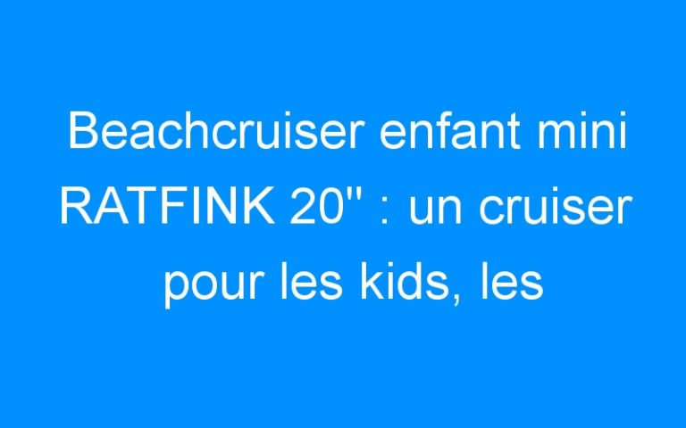 Beachcruiser enfant mini RATFINK 20″ : un cruiser pour les kids, les tatoués!!!