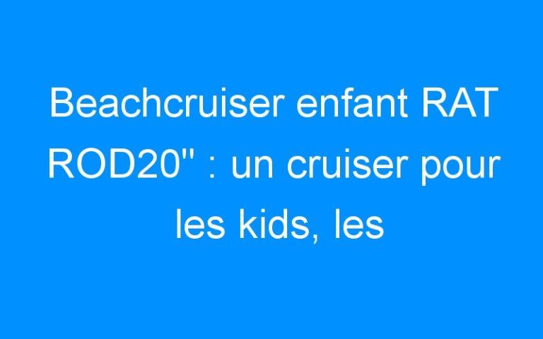 Beachcruiser enfant RAT ROD20″ : un cruiser pour les kids, les tatoués!!!