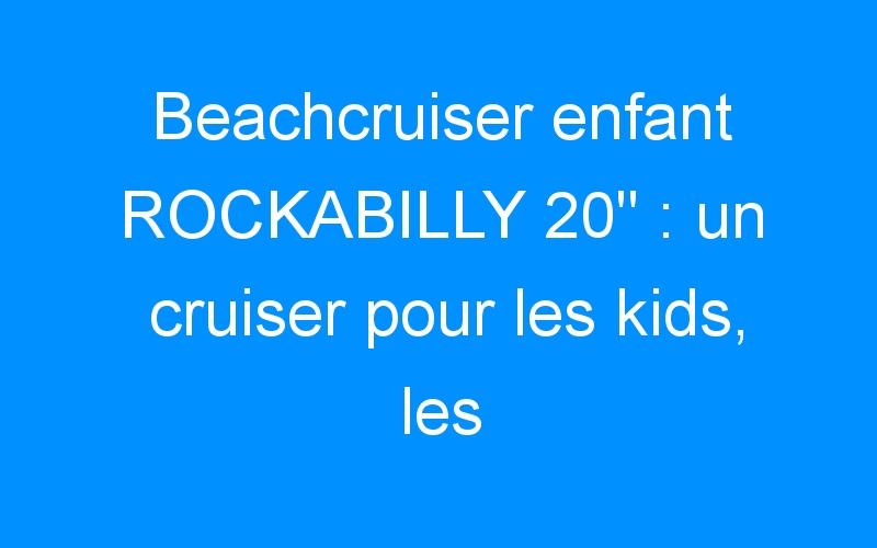 Beachcruiser enfant ROCKABILLY 20″ : un cruiser pour les kids, les tatoués!!!