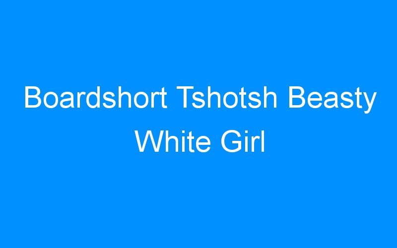 Boardshort Tshotsh Beasty White Girl