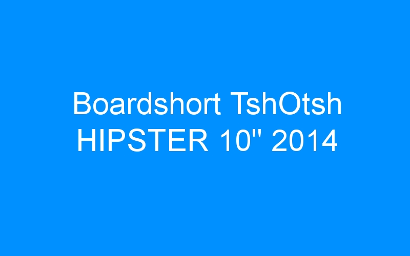 Boardshort TshOtsh HIPSTER 10″ 2014