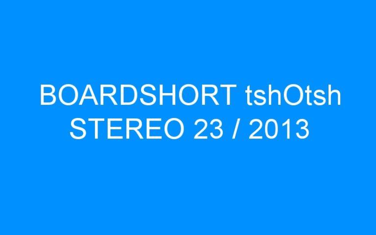 BOARDSHORT tshOtsh STEREO 23 / 2013
