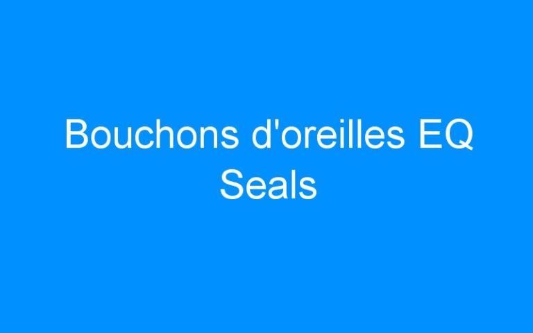 Bouchons d'oreilles EQ Seals