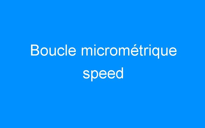 Boucle micrométrique speed