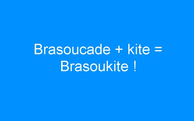 Brasoucade + kite = Brasoukite !