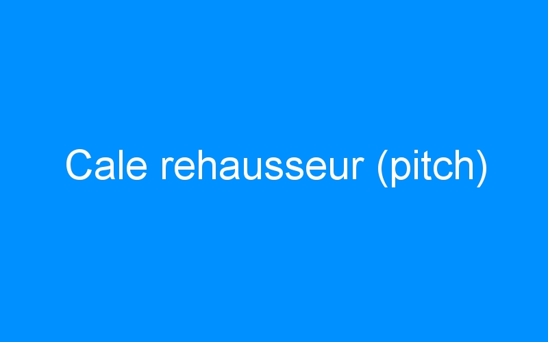 Cale rehausseur (pitch)