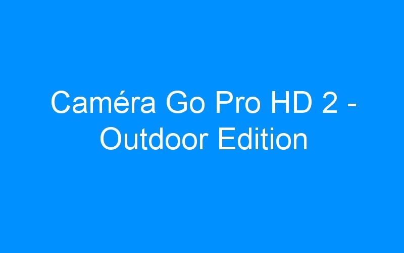 Caméra Go Pro HD 2 – Outdoor Edition