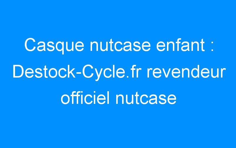 Casque nutcase enfant : Destock-Cycle.fr revendeur officiel nutcase