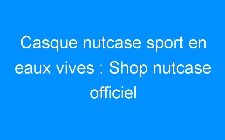 Casque nutcase sport en eaux vives : Shop nutcase officiel