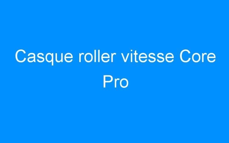 Casque roller vitesse Core Pro