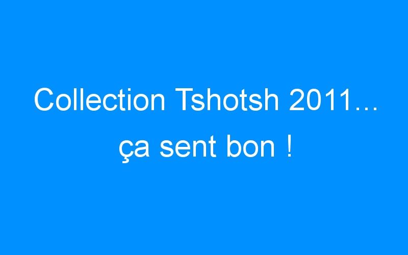 Collection Tshotsh 2011… ça sent bon !