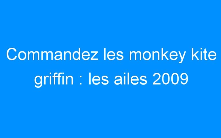 Commandez les monkey kite griffin : les ailes 2009