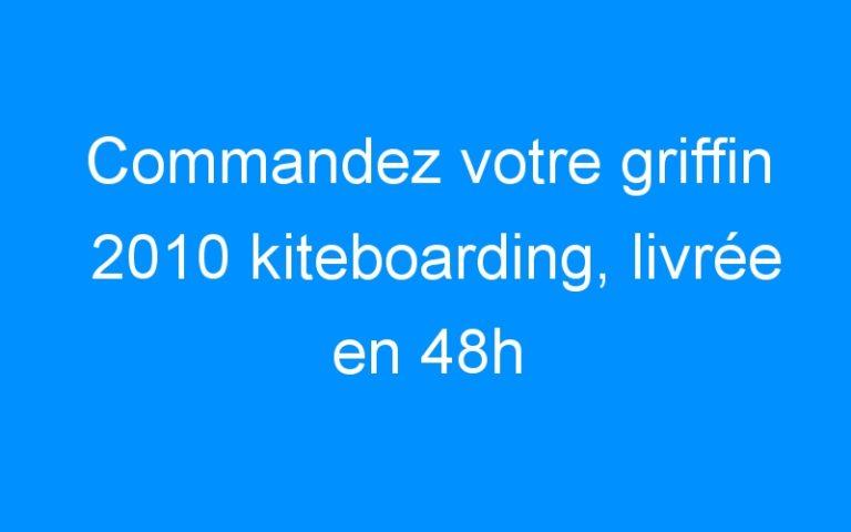 Commandez votre griffin 2010 kiteboarding, livrée en 48h