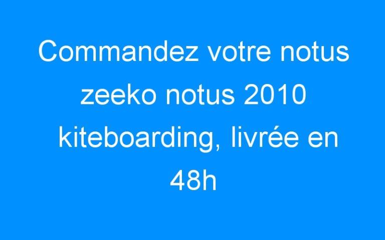 Commandez votre notus zeeko notus 2010 kiteboarding, livrée en 48h