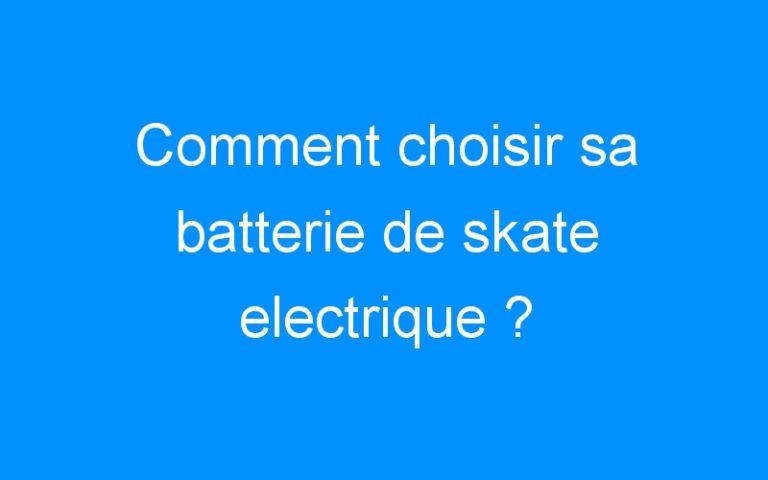 Comment choisir sa batterie de skate electrique ?