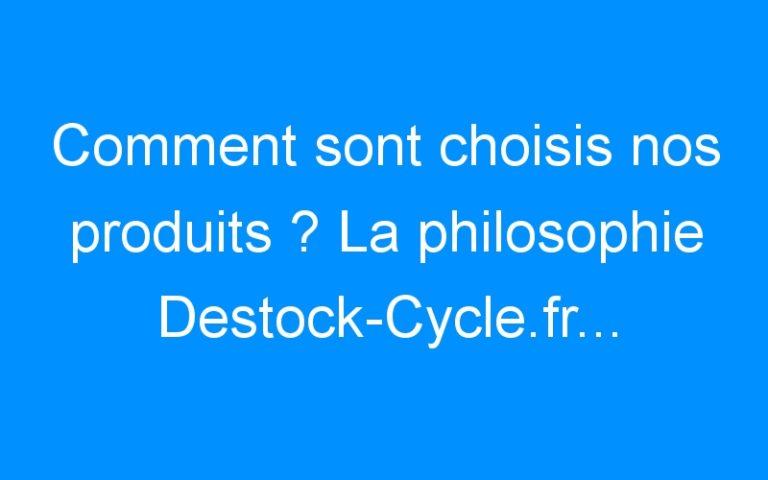 Comment sont choisis nos produits ? La philosophie Destock-Cycle.fr…