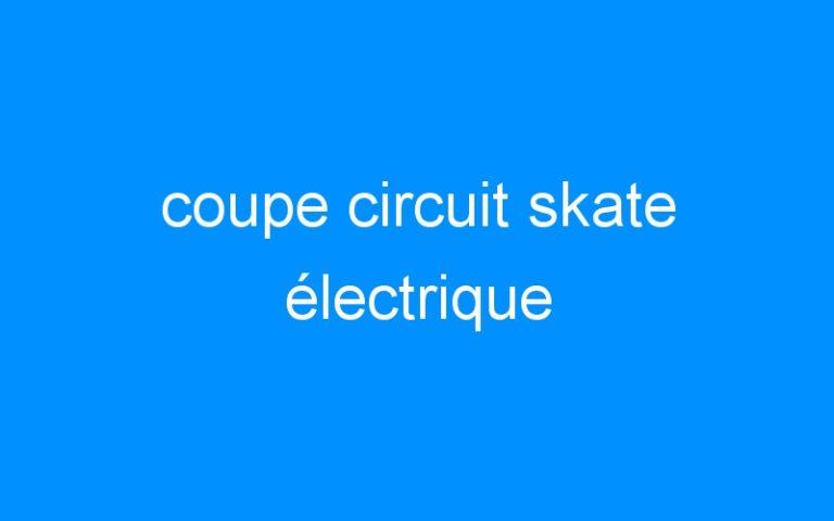 coupe circuit skate électrique