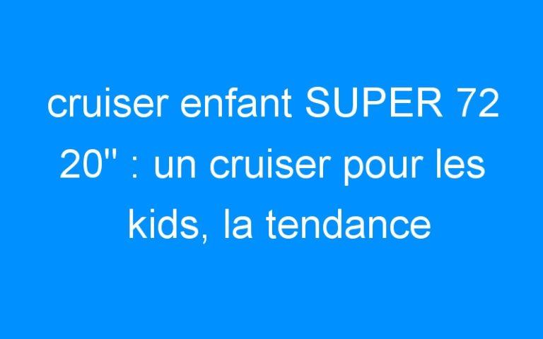 cruiser enfant SUPER 72 20″ : un cruiser pour les kids, la tendance 2009!!!