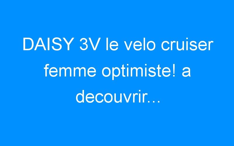 DAISY 3V le velo cruiser femme optimiste! a decouvrir…