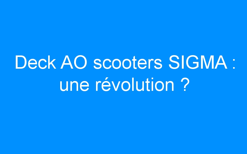 Deck AO scooters SIGMA : une révolution ?