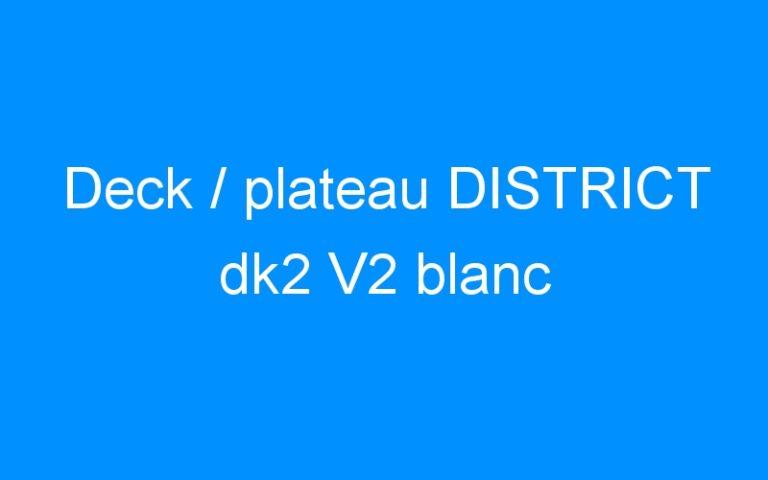 Deck / plateau DISTRICT dk2 V2 blanc