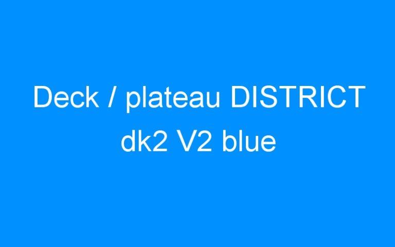 Deck / plateau DISTRICT dk2 V2 blue
