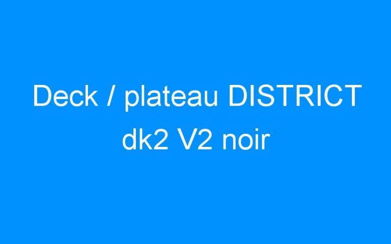 Deck / plateau DISTRICT dk2 V2 noir