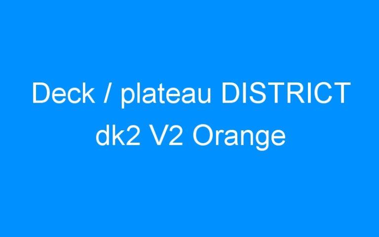 Deck / plateau DISTRICT dk2 V2 Orange