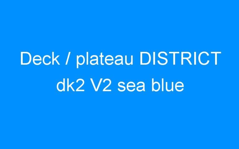 Deck / plateau DISTRICT dk2 V2 sea blue