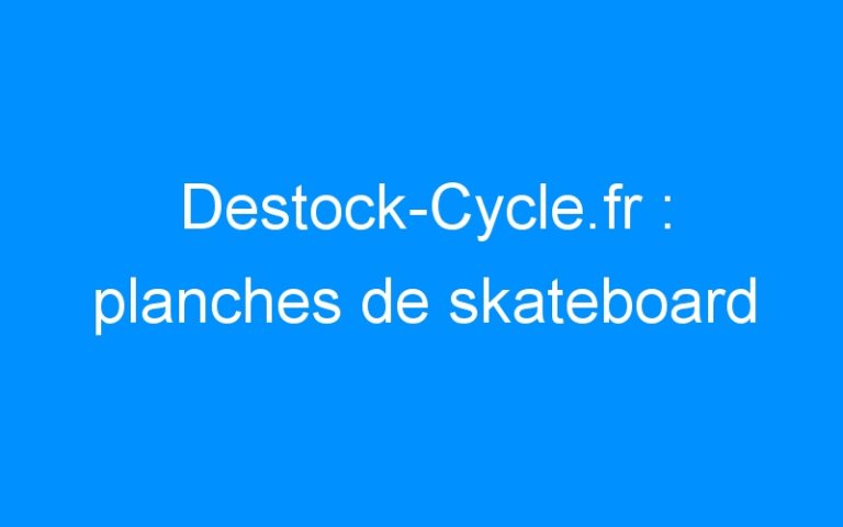 Destock-Cycle.fr : planches de skateboard