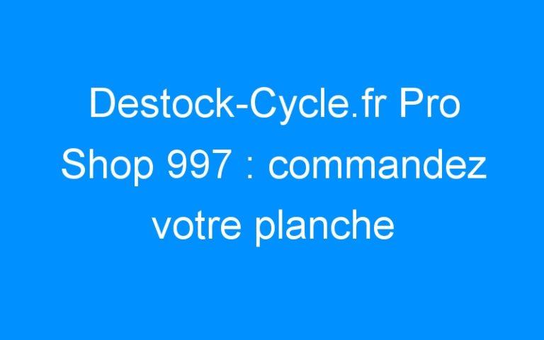 Destock-Cycle.fr Pro Shop 997 : commandez votre planche