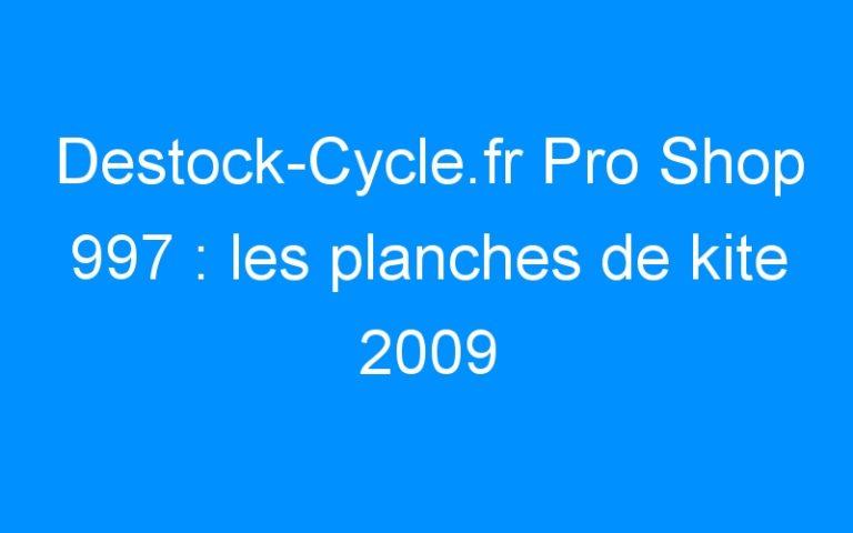 Destock-Cycle.fr Pro Shop 997 : les planches de kite 2009