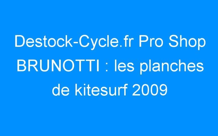 Destock-Cycle.fr Pro Shop BRUNOTTI : les planches de kitesurf 2009