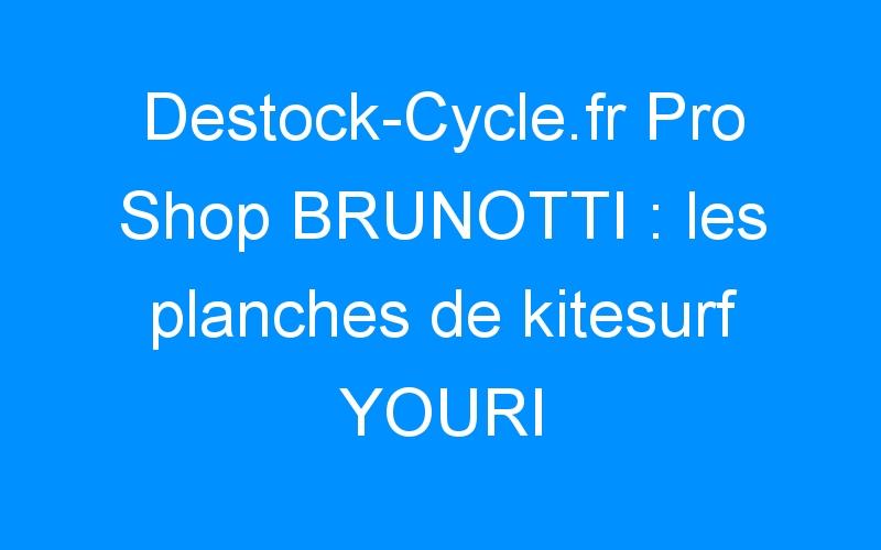 Destock-Cycle.fr Pro Shop BRUNOTTI : les planches de kitesurf YOURI pro X