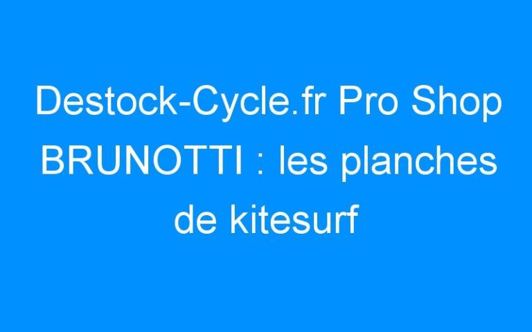 Destock-Cycle.fr Pro Shop BRUNOTTI : les planches de kitesurf