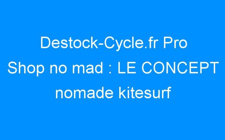 Destock-Cycle.fr Pro Shop no mad : LE CONCEPT nomade kitesurf