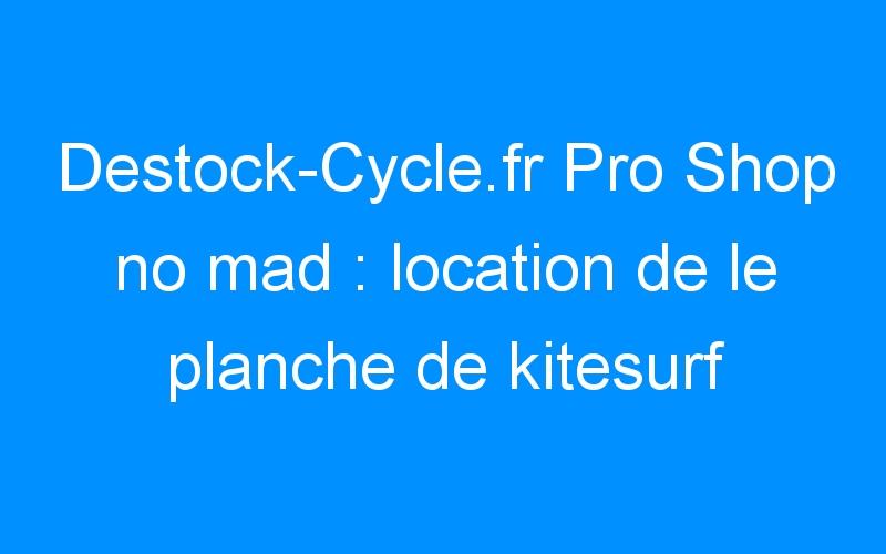Destock-Cycle.fr Pro Shop no mad : location de le planche de kitesurf NOMAD