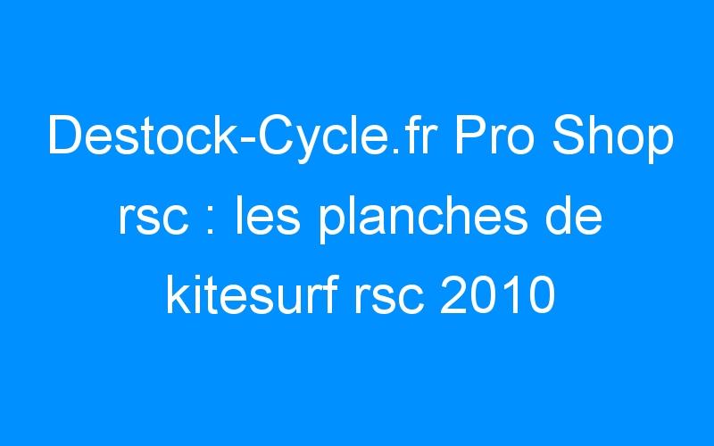 Destock-Cycle.fr Pro Shop rsc : les planches de kitesurf rsc 2010