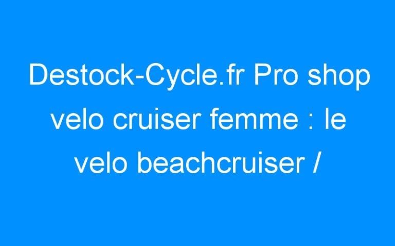 Destock-Cycle.fr Pro shop velo cruiser femme : le velo beachcruiser / urbain.