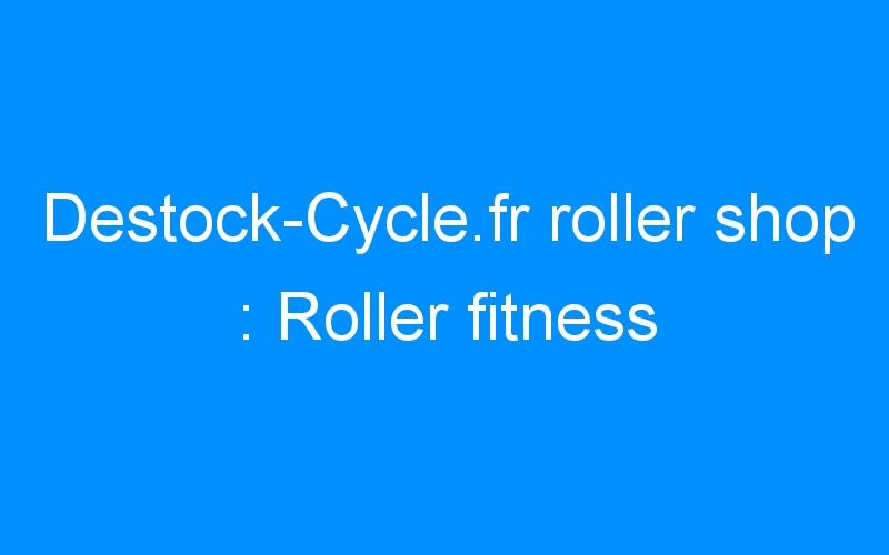 Destock-Cycle.fr roller shop : Roller fitness
