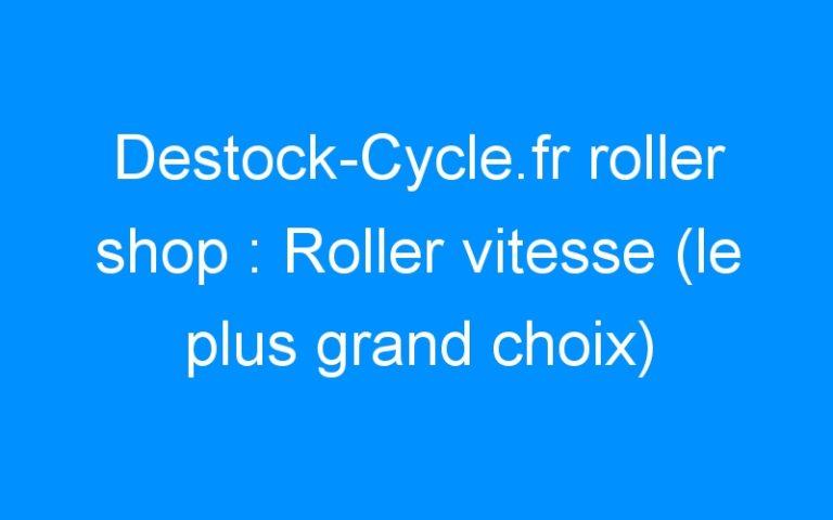 Destock-Cycle.fr roller shop : Roller vitesse (le plus grand choix)