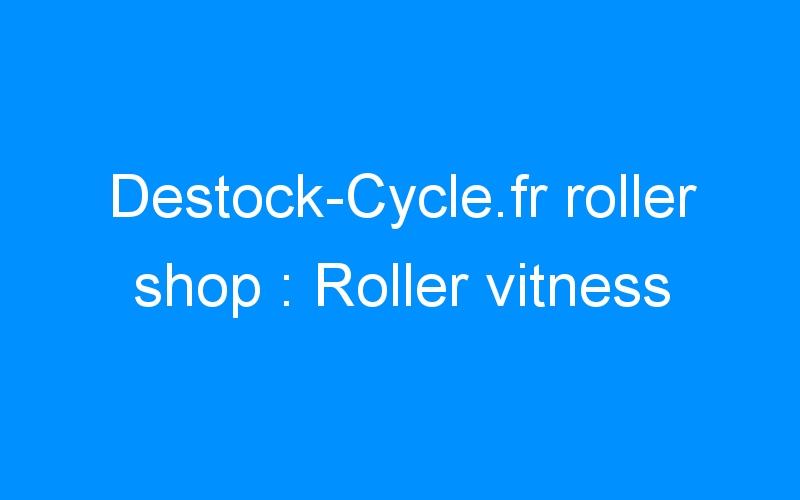 Destock-Cycle.fr roller shop : Roller vitness