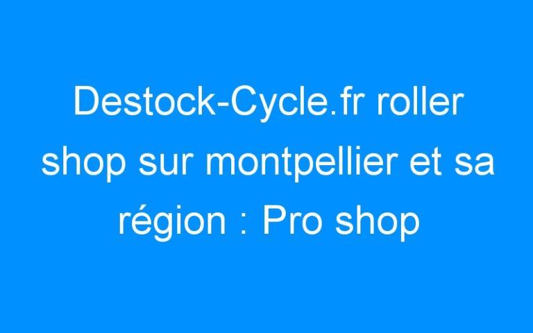 Destock-Cycle.fr roller shop sur montpellier et sa région : Pro shop K2, Rollerblade, Powerslide, Seba, Bont…