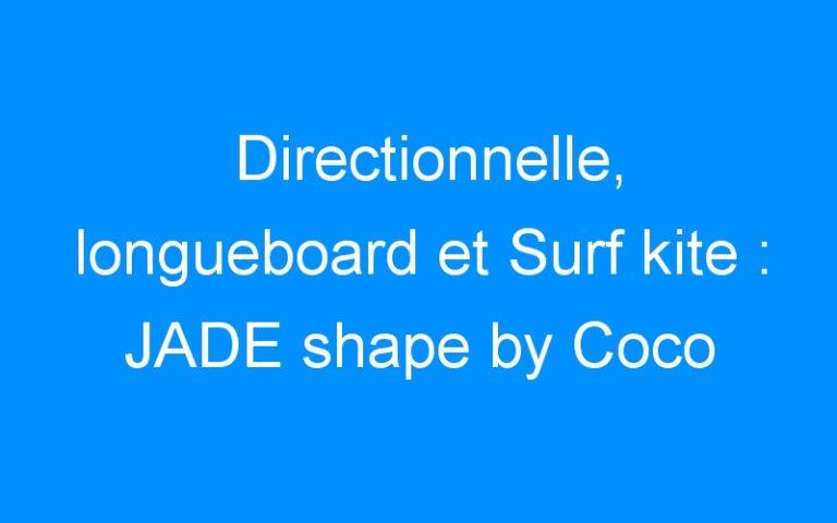 Directionnelle, longueboard et Surf kite : JADE shape by Coco