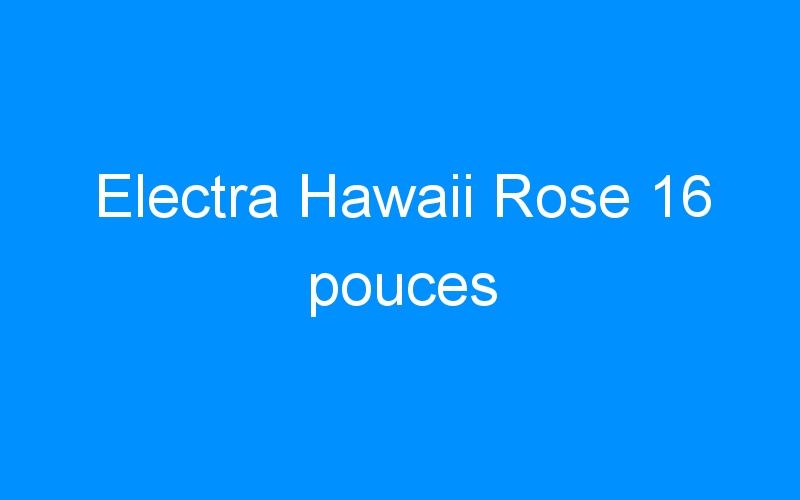 Electra Hawaii Rose 16 pouces